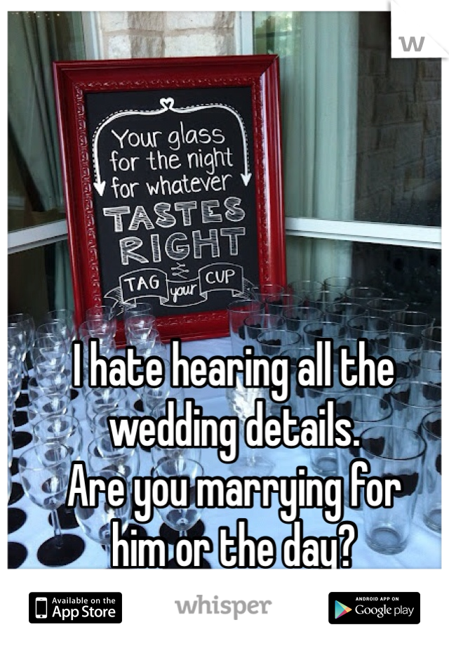 I hate hearing all the  wedding details. Are you marrying for  him or the day?  Chill the fuck out.