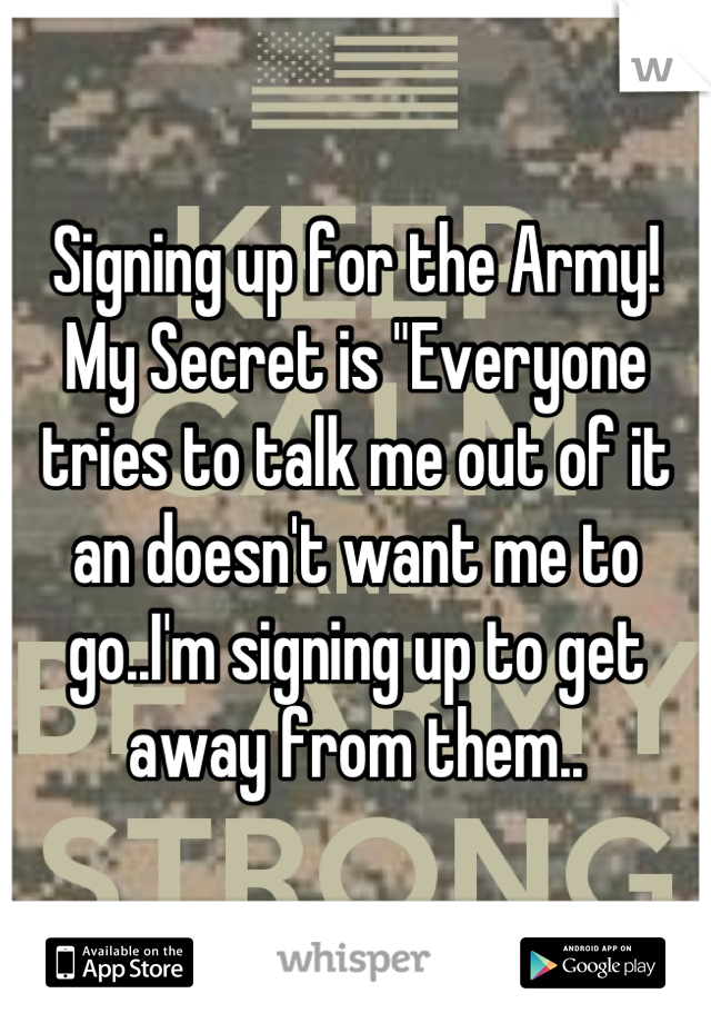 "Signing up for the Army!  My Secret is ""Everyone tries to talk me out of it an doesn't want me to go..I'm signing up to get away from them.."