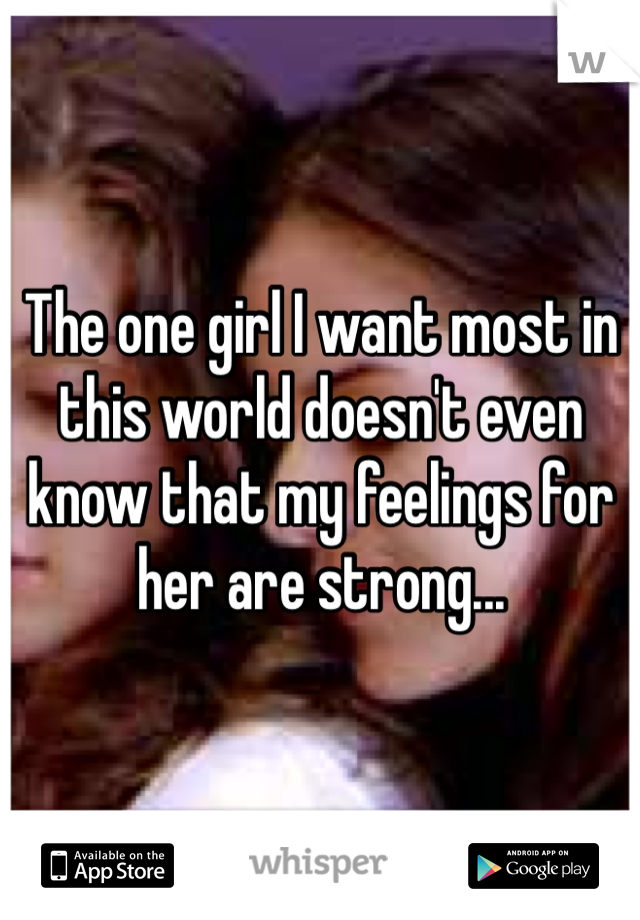 The one girl I want most in this world doesn't even know that my feelings for her are strong...
