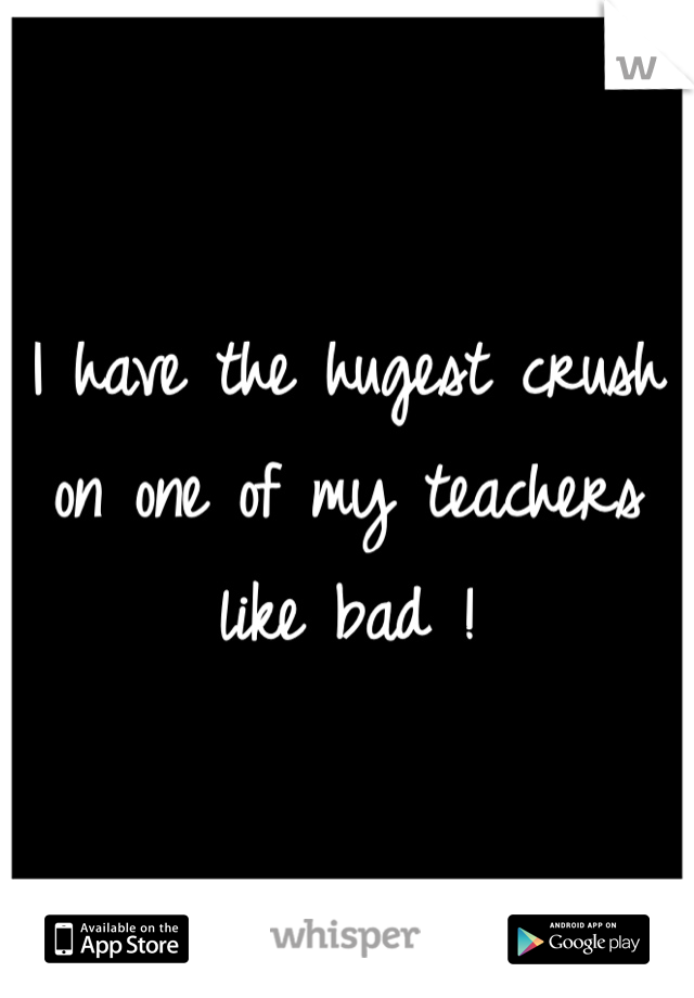 I have the hugest crush on one of my teachers like bad !