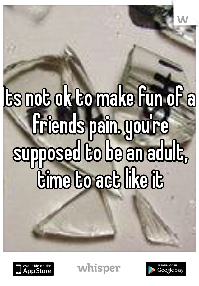Its not ok to make fun of a friends pain. you're supposed to be an adult, time to act like it