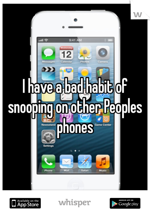 I have a bad habit of snooping on other Peoples phones