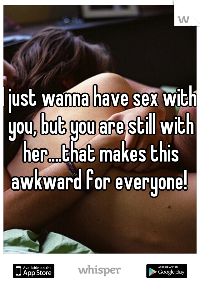 I just wanna have sex with you, but you are still with her....that makes this awkward for everyone!