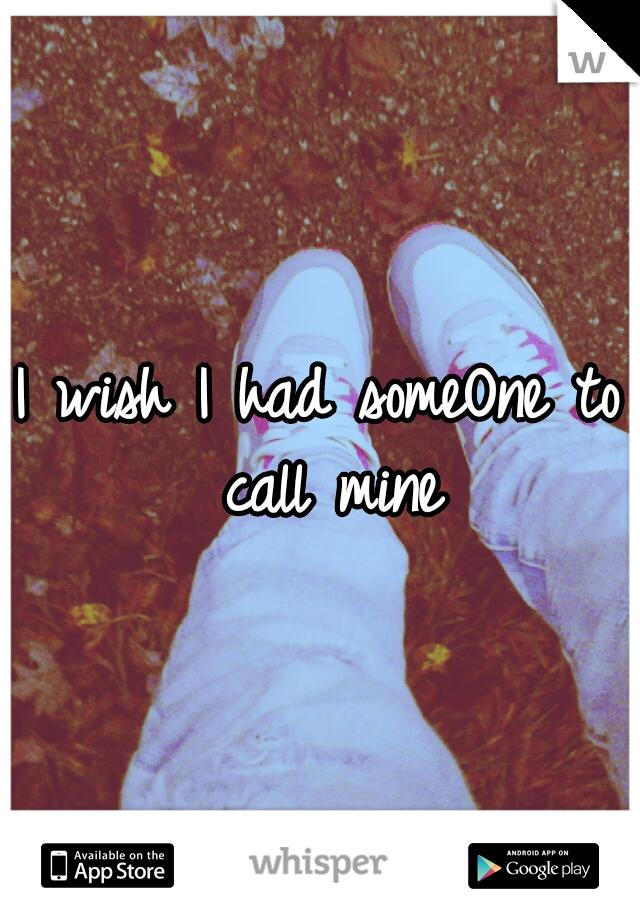 I wish I had someOne to call mine