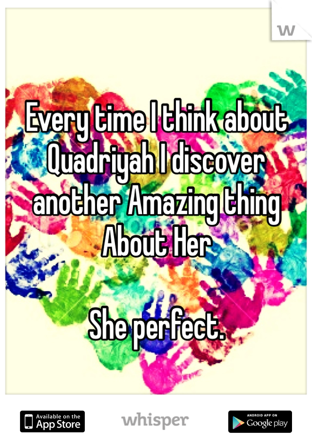 Every time I think about Quadriyah I discover another Amazing thing About Her         She perfect.