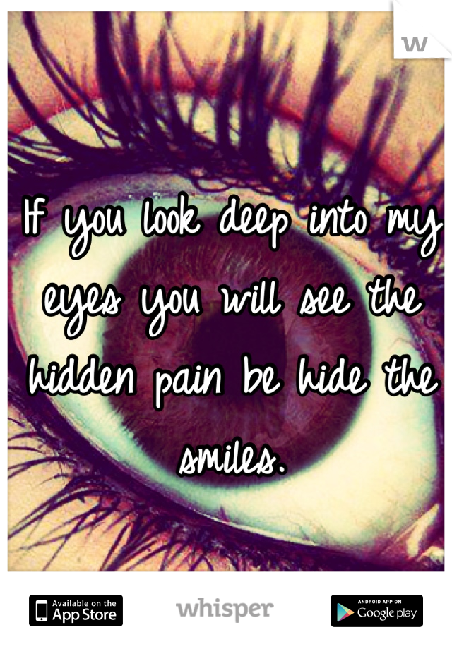 If you look deep into my eyes you will see the hidden pain be hide the smiles.