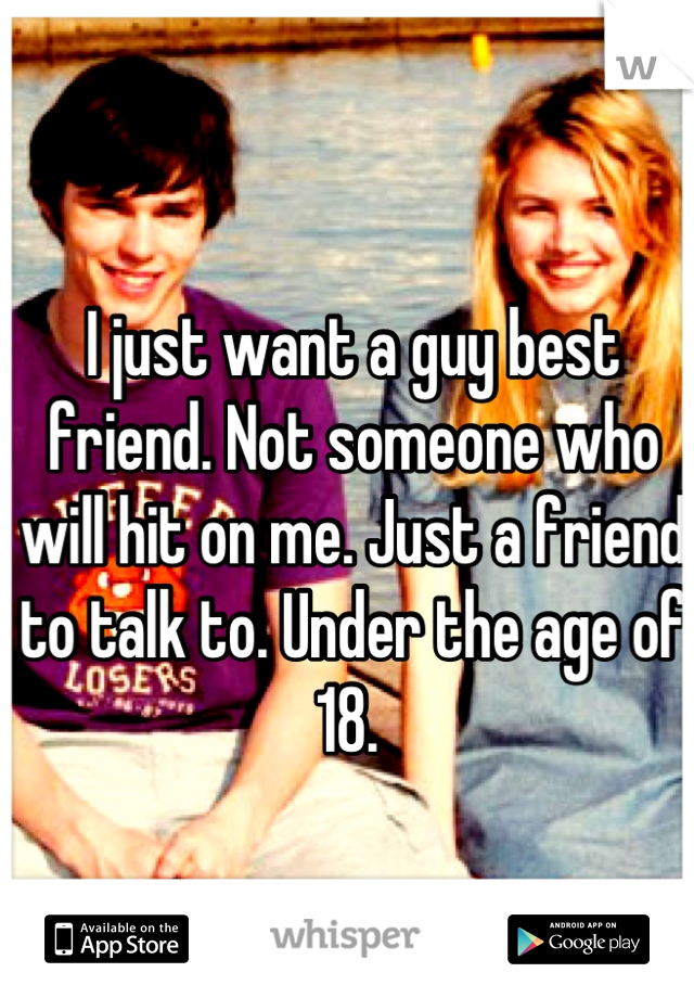 I just want a guy best friend. Not someone who will hit on me. Just a friend to talk to. Under the age of 18.
