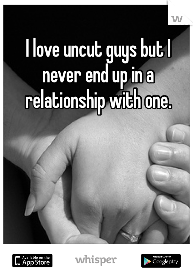I love uncut guys but I never end up in a relationship with one.