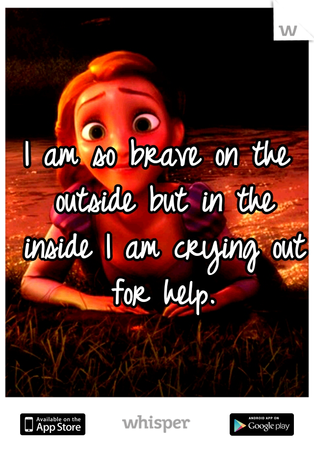 I am so brave on the outside but in the inside I am crying out for help.