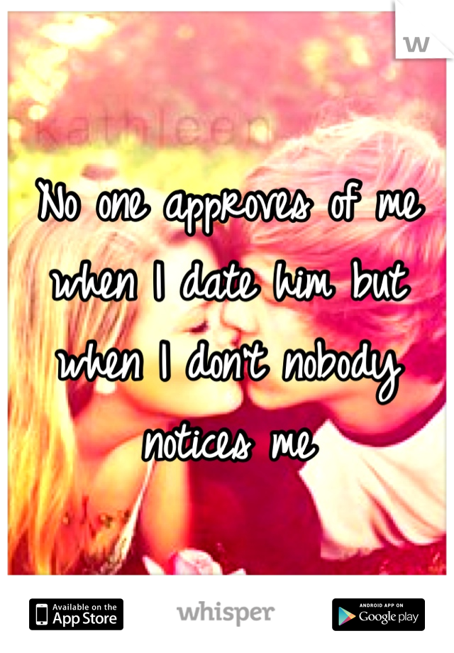 No one approves of me when I date him but when I don't nobody notices me