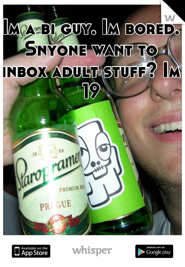 Im a bi guy. Im bored. Snyone want to inbox adult stuff? Im 19