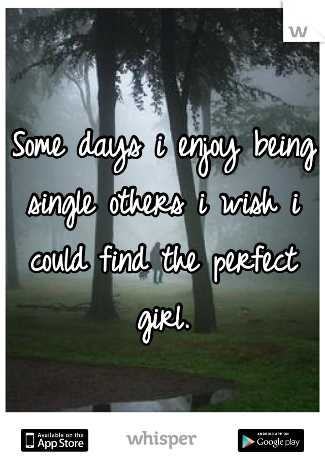 Some days i enjoy being single others i wish i could find the perfect girl.