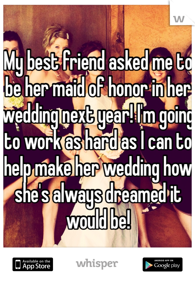 My best friend asked me to be her maid of honor in her wedding next year! I'm going to work as hard as I can to help make her wedding how she's always dreamed it would be!