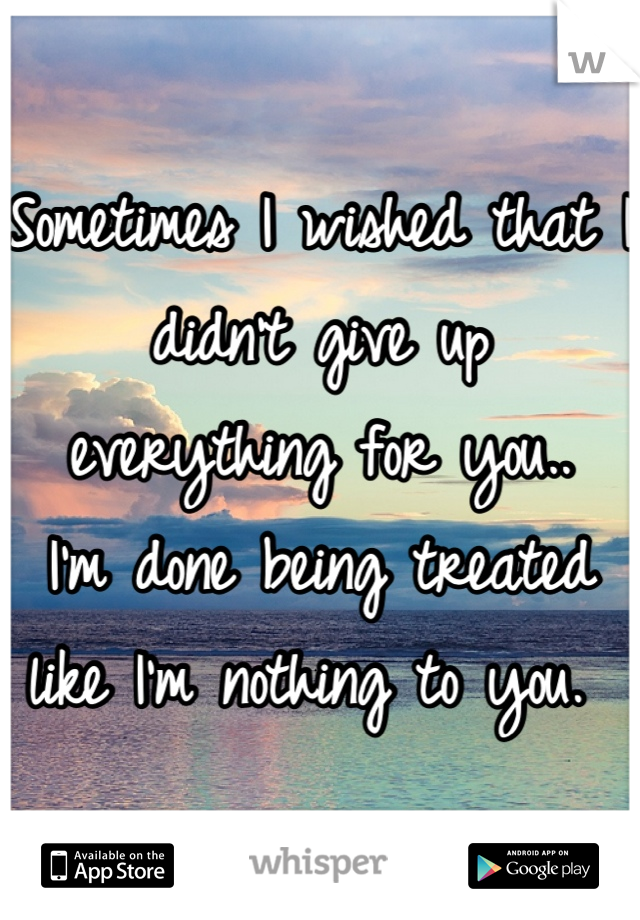 Sometimes I wished that I didn't give up everything for you..  I'm done being treated like I'm nothing to you.