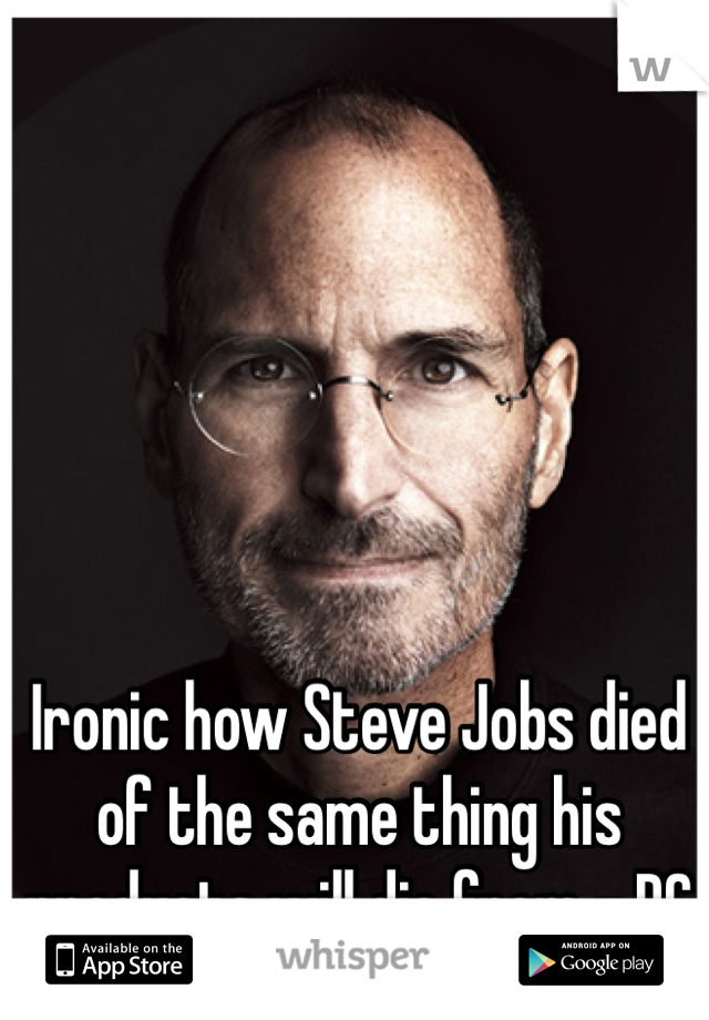 Ironic how Steve Jobs died of the same thing his products will die from - PC