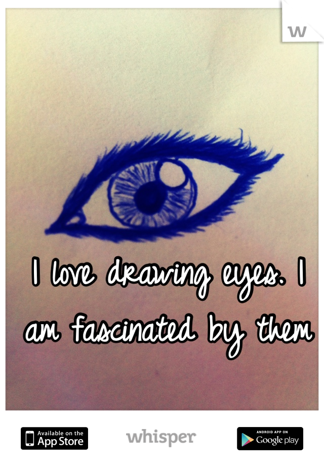 I love drawing eyes. I am fascinated by them