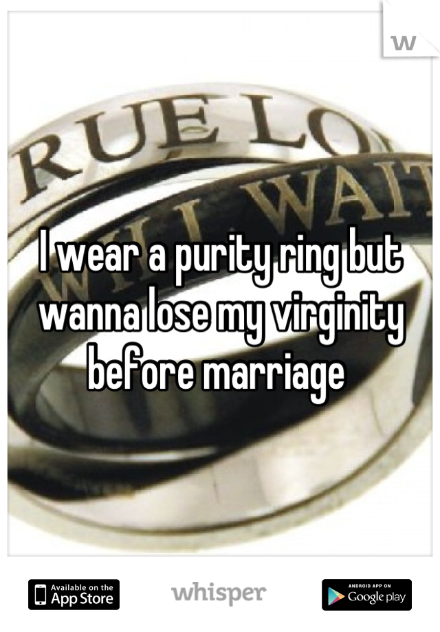 I wear a purity ring but wanna lose my virginity before marriage