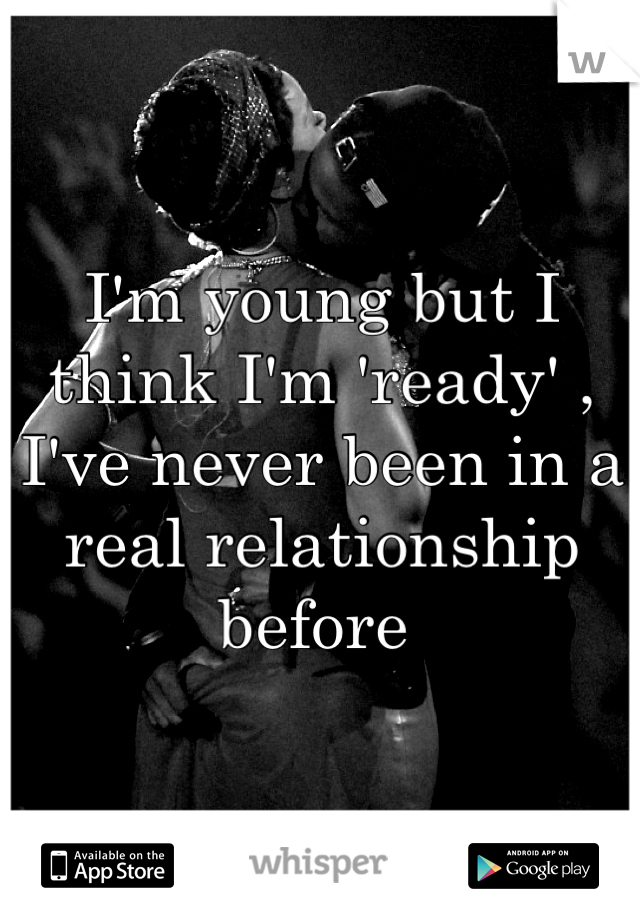 I'm young but I think I'm 'ready' , I've never been in a real relationship before