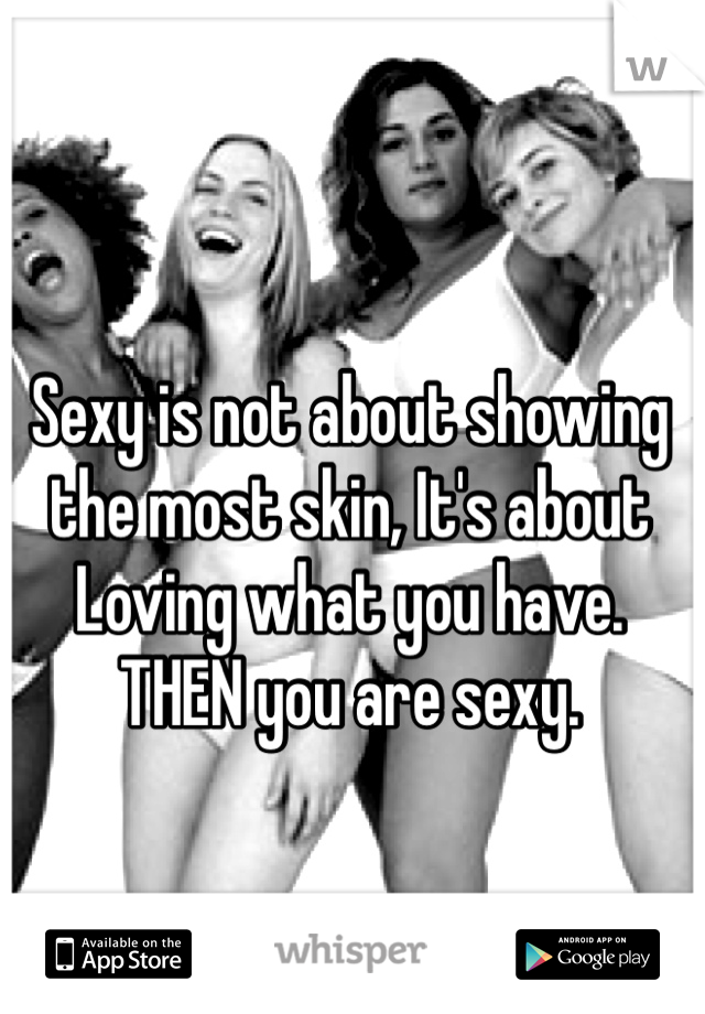 Sexy is not about showing the most skin, It's about Loving what you have. THEN you are sexy.