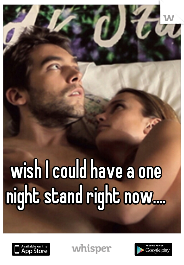wish I could have a one night stand right now....