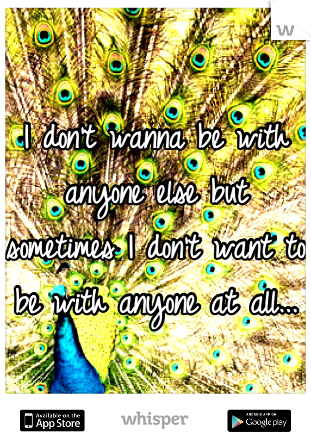 I don't wanna be with anyone else but sometimes I don't want to be with anyone at all...
