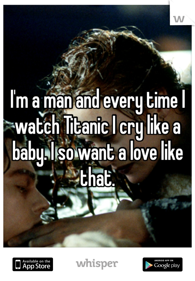 I'm a man and every time I watch Titanic I cry like a baby. I so want a love like that.