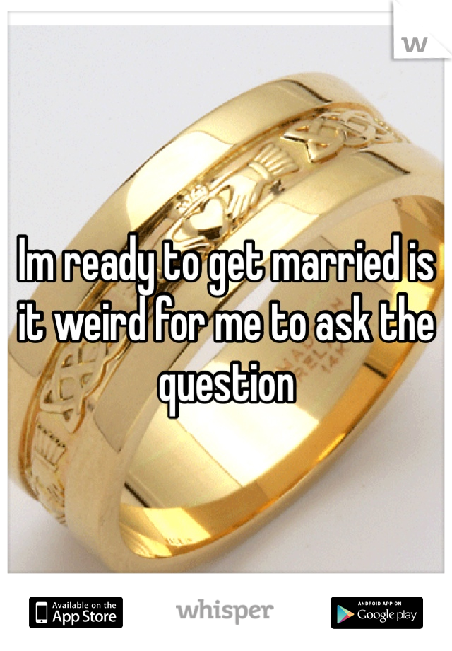 Im ready to get married is it weird for me to ask the question