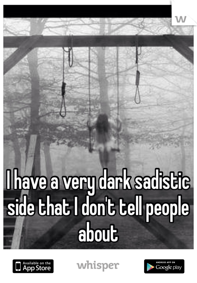 I have a very dark sadistic side that I don't tell people about