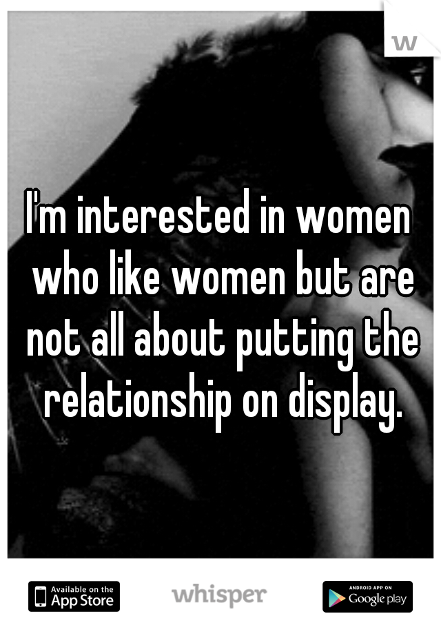I'm interested in women who like women but are not all about putting the relationship on display.
