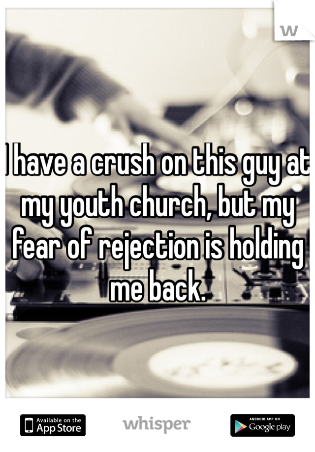 I have a crush on this guy at my youth church, but my fear of rejection is holding me back.