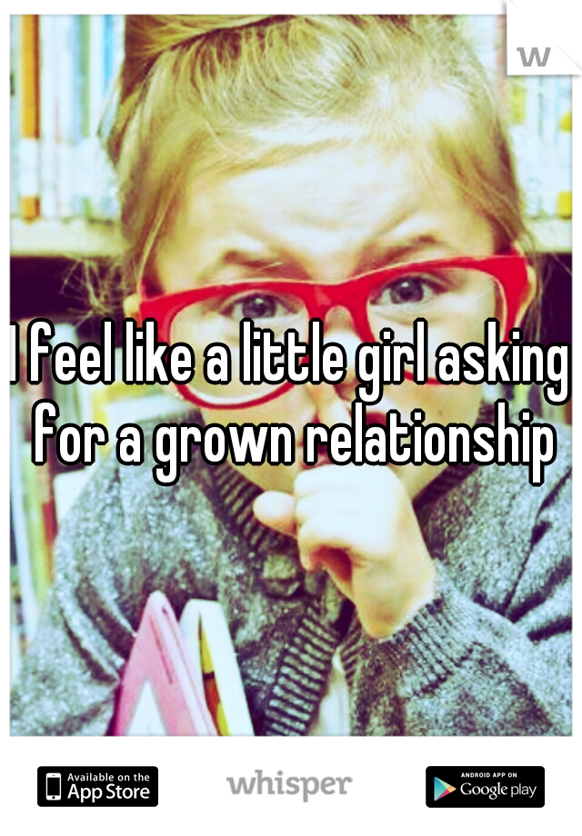 I feel like a little girl asking for a grown relationship