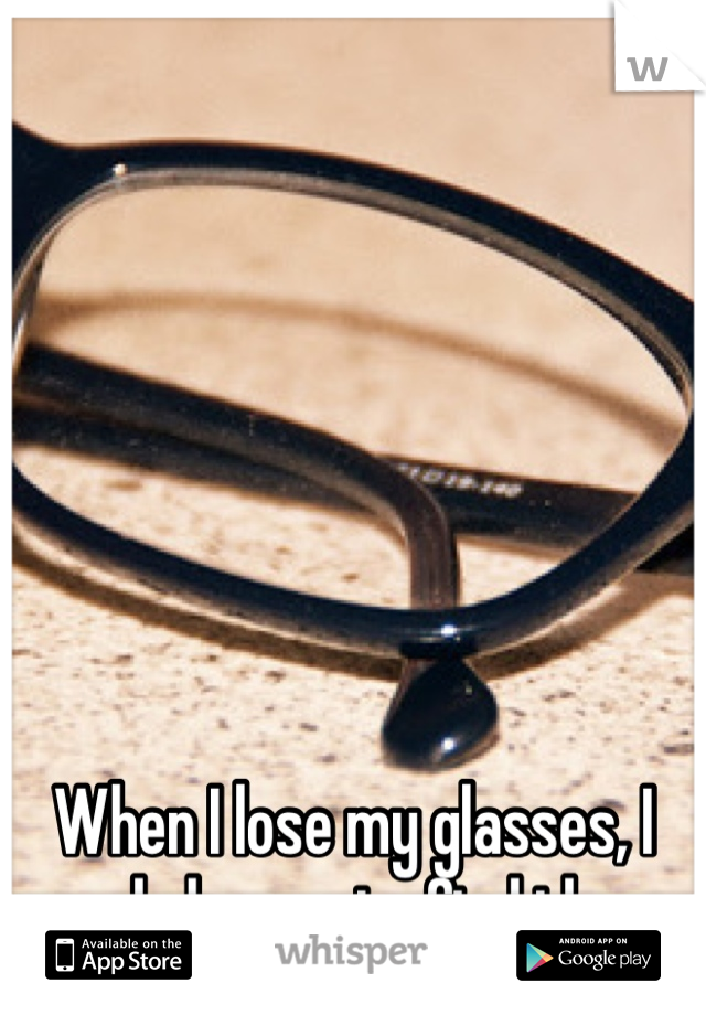 When I lose my glasses, I need glasses to find them.