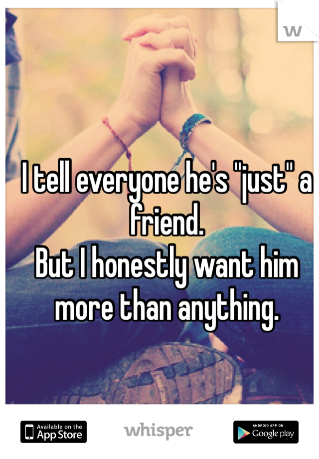 """I tell everyone he's """"just"""" a friend.  But I honestly want him more than anything."""
