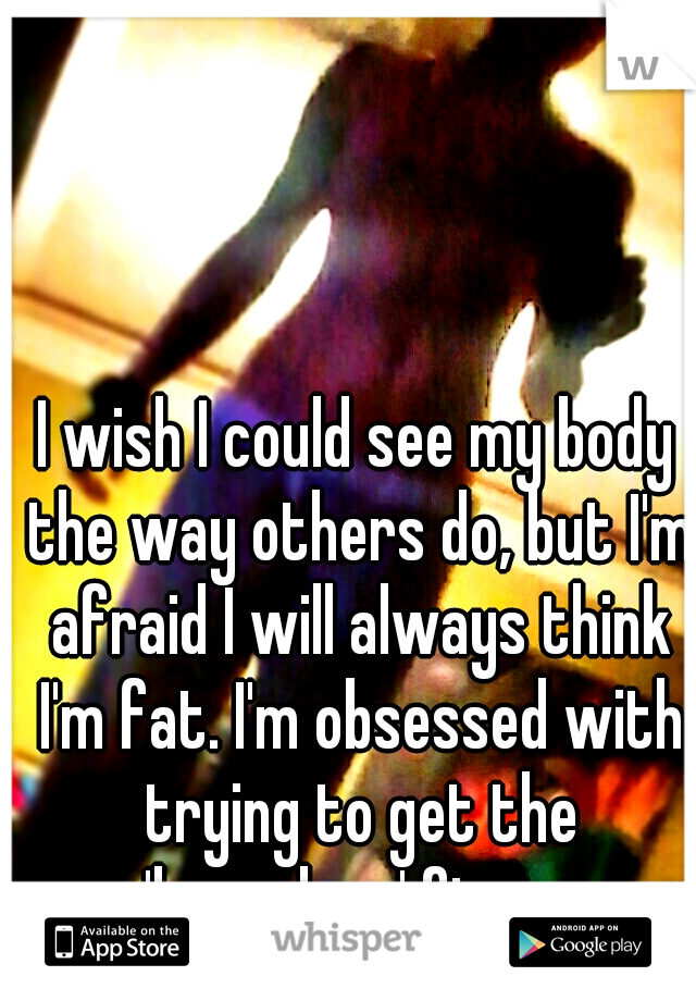 I wish I could see my body the way others do, but I'm afraid I will always think I'm fat. I'm obsessed with trying to get the 'hourglass' figure