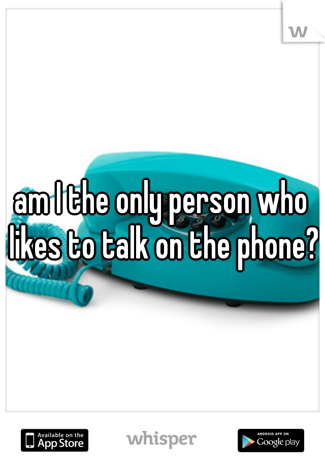 am I the only person who likes to talk on the phone?