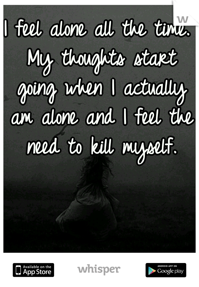 I feel alone all the time. My thoughts start going when I actually am alone and I feel the need to kill myself.