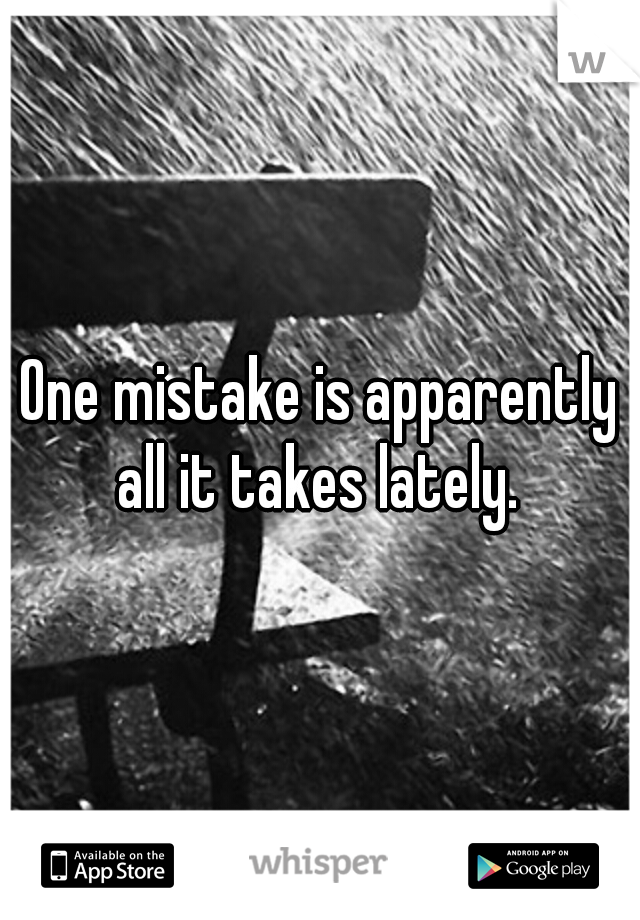 One mistake is apparently all it takes lately.