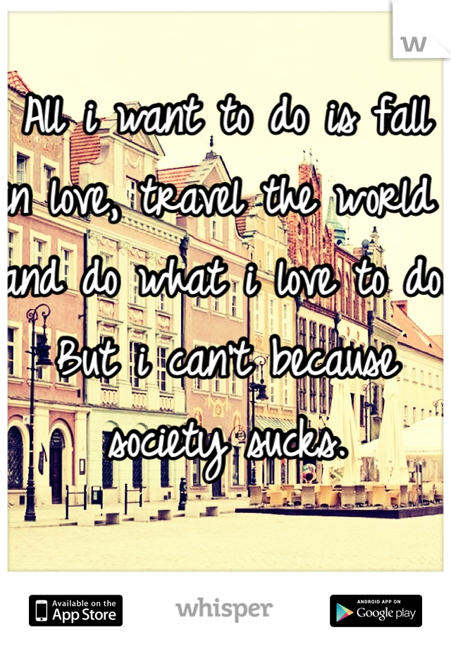 All i want to do is fall in love, travel the world and do what i love to do.  But i can't because society sucks.