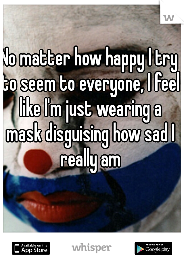 No matter how happy I try to seem to everyone, I feel like I'm just wearing a mask disguising how sad I really am