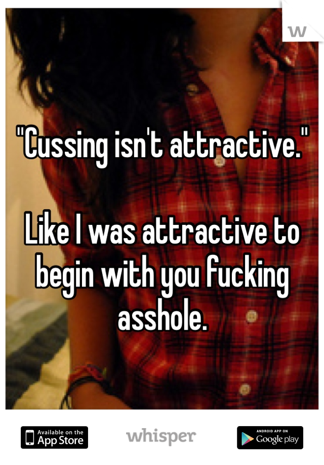 """Cussing isn't attractive.""  Like I was attractive to begin with you fucking asshole."
