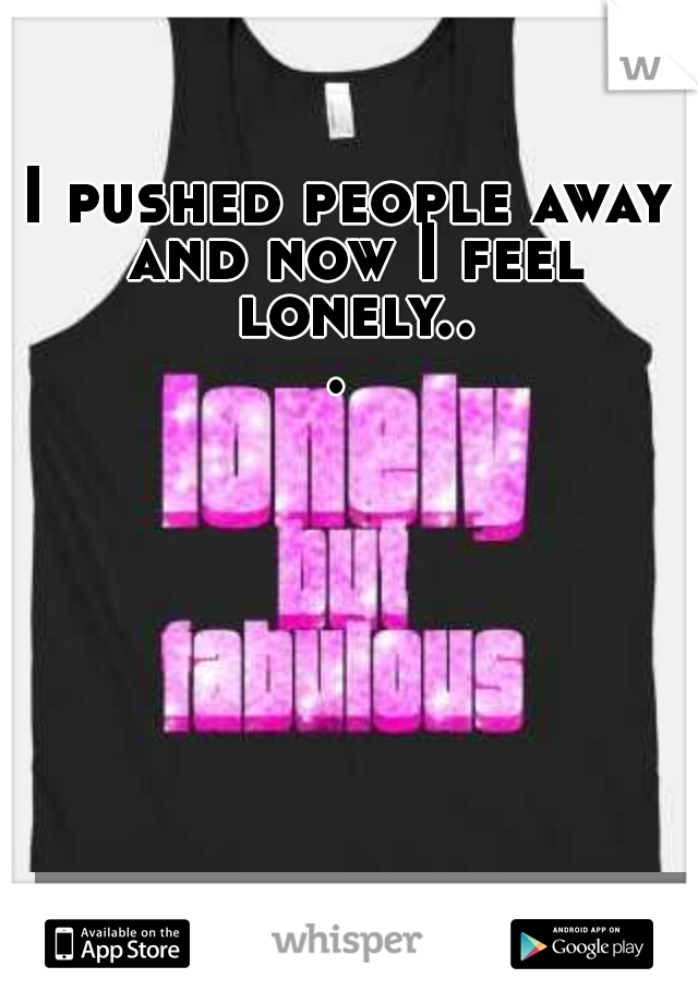 I pushed people away and now I feel lonely...