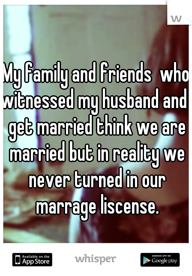 My family and friends  who witnessed my husband and I get married think we are married but in reality we never turned in our marrage liscense.
