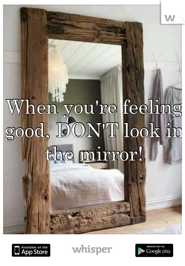 When you're feeling good, DON'T look in the mirror!