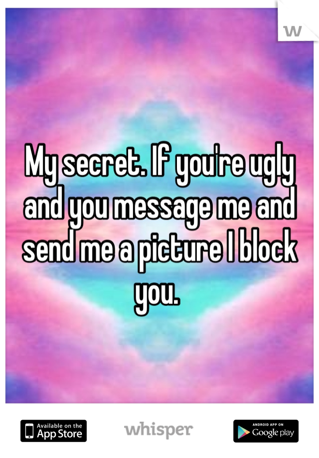 My secret. If you're ugly and you message me and send me a picture I block you.