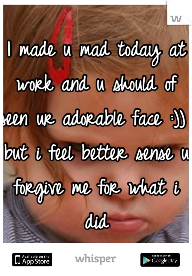 I made u mad today at work and u should of seen ur adorable face :)) but i feel better sense u forgive me for what i did