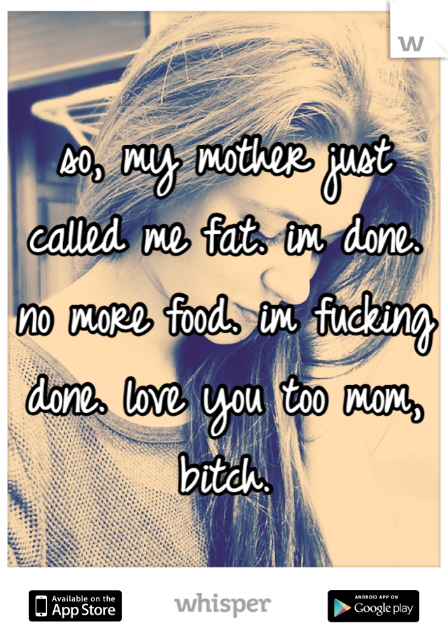 so, my mother just called me fat. im done. no more food. im fucking done. love you too mom, bitch.