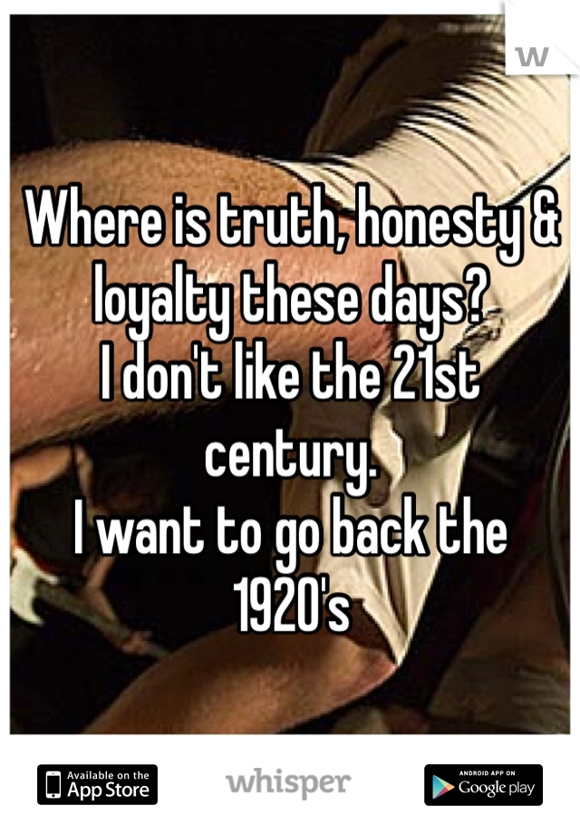 Where is truth, honesty & loyalty these days? I don't like the 21st century.  I want to go back the 1920's