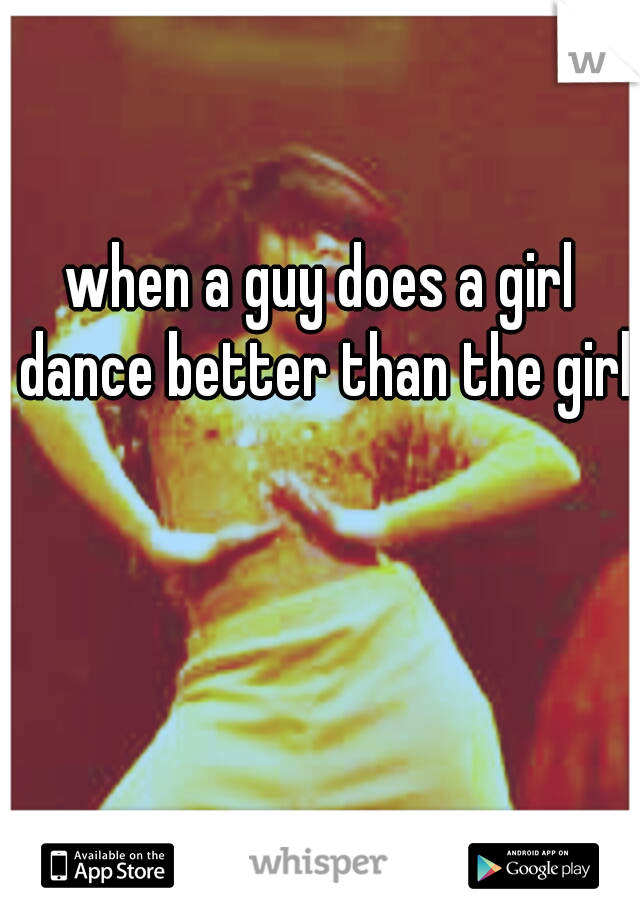 when a guy does a girl dance better than the girls