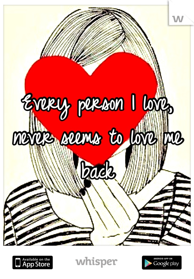 Every person I love, never seems to love me back