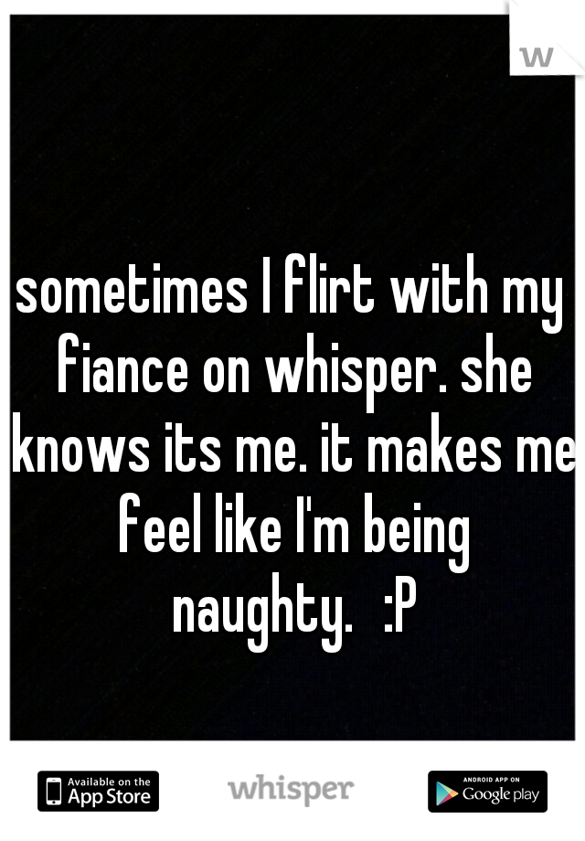 sometimes I flirt with my fiance on whisper. she knows its me. it makes me feel like I'm being naughty. :P